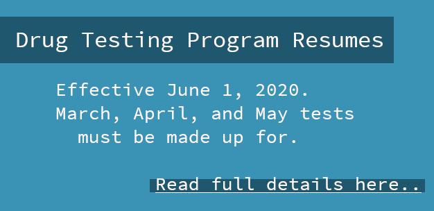 Drug Testing Program Resumes: Effective June 1, 2020. March, April, and May test must be made up for. Read full details here..